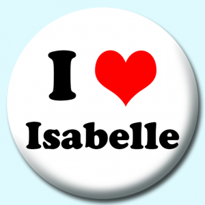 Personalised Badge: 75mm I Heart Isabelle Button Badge. Create your own custom badge - complete the form and we will create your personalised button badge for you.
