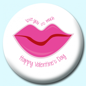 Personalised Badge: 75mm Happy Valentines Day Love You So Much Lips Button Badge. Create your own custom badge - complete the form and we will create your personalised button badge for you.
