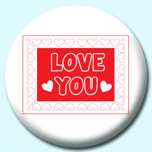 Personalised Badge: 38mm Love You Valentines Day Border Hearts Button Badge. Create your own custom badge - complete the form and we will create your personalised button badge for you.
