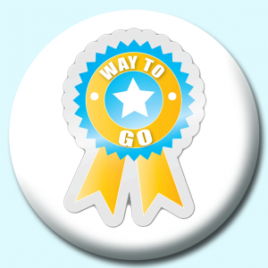 Personalised Badge: 75mm Way To Go Button Badge. Create your own custom badge - complete the form and we will create your personalised button badge for you.